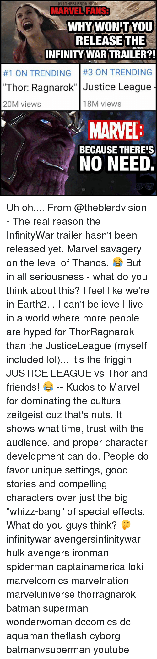 "Batman, Friends, and Lol: IG I THEBLERDVISION  MARVEL FANS3  MARVEL FANS  WHYWON'TYoU  RELEASE THE  INFINITY WAR TRAILER?!  #1 ON TRENDING | #3 ON TRENDING  ""Thor: Ragnarok"" Justice League  20M views  18M views  MARVEL  NO NEED  BECAUSE THERE'S Uh oh.... From @theblerdvision - The real reason the InfinityWar trailer hasn't been released yet. Marvel savagery on the level of Thanos. 😂 But in all seriousness - what do you think about this? I feel like we're in Earth2... I can't believe I live in a world where more people are hyped for ThorRagnarok than the JusticeLeague (myself included lol)... It's the friggin JUSTICE LEAGUE vs Thor and friends! 😂 -- Kudos to Marvel for dominating the cultural zeitgeist cuz that's nuts. It shows what time, trust with the audience, and proper character development can do. People do favor unique settings, good stories and compelling characters over just the big ""whizz-bang"" of special effects. What do you guys think? 🤔 infinitywar avengersinfinitywar hulk avengers ironman spiderman captainamerica loki marvelcomics marvelnation marveluniverse thorragnarok batman superman wonderwoman dccomics dc aquaman theflash cyborg batmanvsuperman youtube"