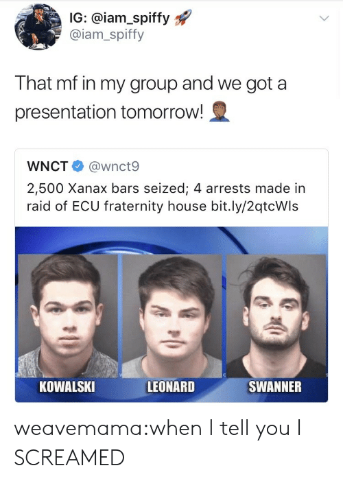 Fraternity, Target, and Tumblr: IG: @iam_spiffy  @iam_spiffy  That mf in my group and we got a  presentation tomorrow!  WNCT @wnct9  2,500 Xanax bars seized; 4 arrests made in  raid of ECU fraternity house bit.ly/2qtcWls  KOWALSKI  LEONARD  SWANNER weavemama:when I tell you I SCREAMED
