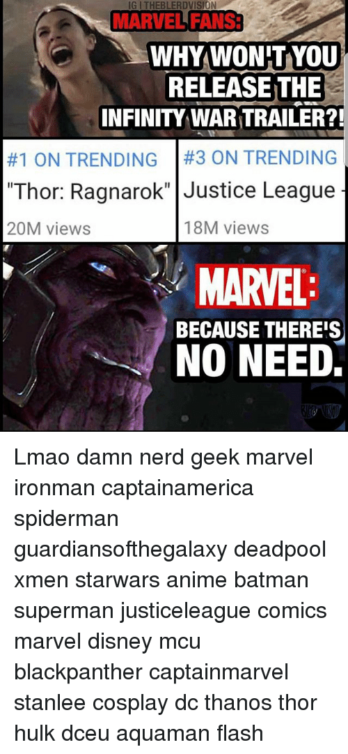 "Anime, Batman, and Disney: IG ITHEBLERDVISION  MARVEL FANS  WHYWON'T YOU  INFINITY WAR TRAILER?!  #1 ON TRENDING | #3 ON TRENDING  ""Thor: Ragnarok"" Justice League  RELEASE THE  20M views  18M views  MARVEL  BECAUSE THEREIS  NO NEED. Lmao damn nerd geek marvel ironman captainamerica spiderman guardiansofthegalaxy deadpool xmen starwars anime batman superman justiceleague comics marvel disney mcu blackpanther captainmarvel stanlee cosplay dc thanos thor hulk dceu aquaman flash"