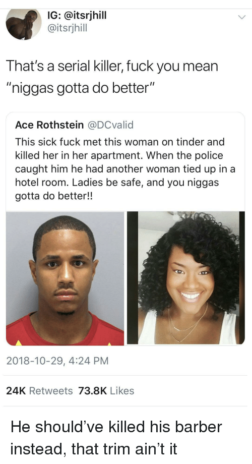 """Sick Fuck: IG: @itsrjhill  @itsrjhill  That's a serial killer, fuck you mean  """"niggas gotta do better""""  Ace Rothstein @DCvalid  This sick fuck met this woman on tinder and  killed her in her apartment. When the police  caught him he had another woman tied up in a  hotel room. Ladies be safe, and you niggas  gotta do better!!  2018-10-29, 4:24 PM  24K Retweets 73.8K Likes He should've killed his barber instead, that trim ain't it"""