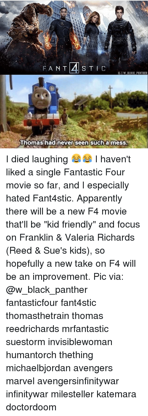 "Franklinator: IG IW BLACK PANTHER  Thomashadinever seen sucha mess. I died laughing 😂😂 I haven't liked a single Fantastic Four movie so far, and I especially hated Fant4stic. Apparently there will be a new F4 movie that'll be ""kid friendly"" and focus on Franklin & Valeria Richards (Reed & Sue's kids), so hopefully a new take on F4 will be an improvement. Pic via: @w_black_panther fantasticfour fant4stic thomasthetrain thomas reedrichards mrfantastic suestorm invisiblewoman humantorch thething michaelbjordan avengers marvel avengersinfinitywar infinitywar milesteller katemara doctordoom"