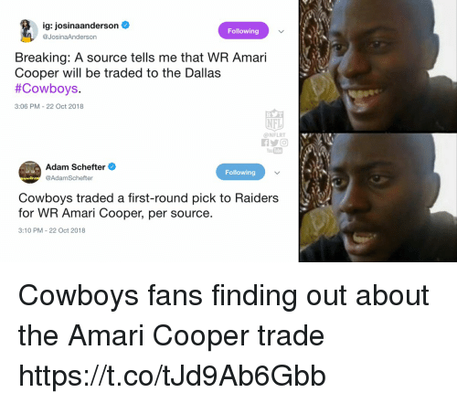 Dallas Cowboys, Nfl, and Dallas Cowboys: ig: josinaanderson  @JosinaAnderson  Following  Breaking: A source tells me that WR Amari  Cooper will be traded to the Dallas  #Cowboys  3:06 PM-22 Oct 2018  NFL  @NFLRT  You Tube  Adam Schefter  @AdamSchefter  Following  Cowboys traded a first-round pick to Raiders  for WR Amari Cooper, per source  3:10 PM 22 Oct 2018 Cowboys fans finding out about the Amari Cooper trade https://t.co/tJd9Ab6Gbb