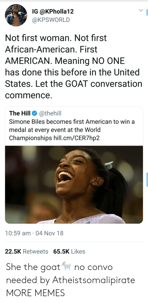 Dank, Memes, and Target: IG @KPholla12  @KPSWORLD  Not first woman. Not first  African-American. First  AMERICAN. Meaning NO ONE  has done this before in the United  States. Let the GOAT conversation  commence  The Hill @thehill  Simone Biles becomes first American to win a  medal at every event at the Worid  Championships hill.cm/CER7hp2  10:59 am 04 Nov 18  22.5K Retweets 65.5K Likes She the goat🐐 no convo needed by Atheistsomalipirate MORE MEMES