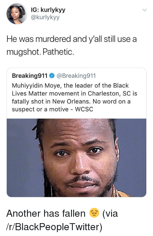 Black Lives Matter, Blackpeopletwitter, and Black: IG: kurlykyy  @kurlykyy  He was murdered and y'all still use a  mugshot. PathetiC.  Breaking911@Breaking911  Muhiyyidin Moye, the leader of the Black  Lives Matter movement in Charleston, SC is  fatally shot in New Orleans. No word on a  suspect or a motive - WCSC <p>Another has fallen 😔 (via /r/BlackPeopleTwitter)</p>