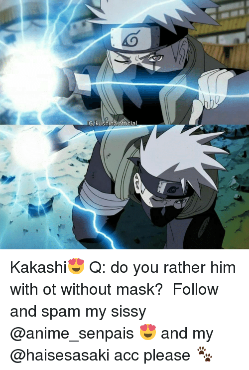 Senpais: IG kushina official Kakashi😍 Q: do you rather him with ot without mask? ♡ Follow and spam my sissy @anime_senpais 😍 and my @haisesasaki acc please 🐾