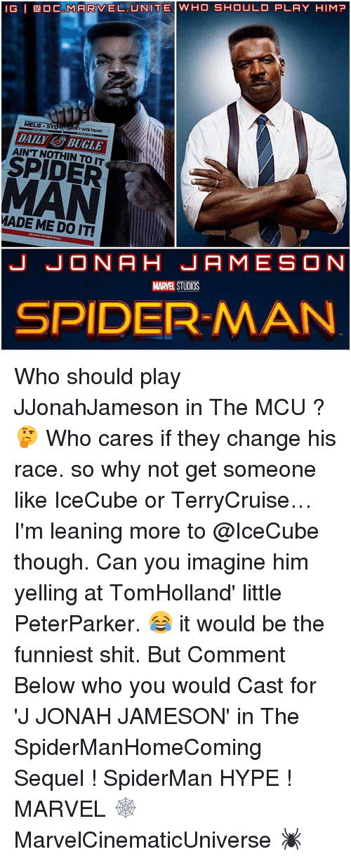 Hype, J. Jonah Jameson, and Memes: IG l CAMARVEL UNITE WHO SHOULD PLAY HIM?  MELE  TVOTE TRUMP  DAILI BUGLE  SPIDER  MADE ME DO IT!  J JONA H JAMES ON  MARVEL STUDIOS  SPIDERMAN Who should play JJonahJameson in The MCU ? 🤔 Who cares if they change his race. so why not get someone like IceCube or TerryCruise…I'm leaning more to @IceCube though. Can you imagine him yelling at TomHolland' little PeterParker. 😂 it would be the funniest shit. But Comment Below who you would Cast for 'J JONAH JAMESON' in The SpiderManHomeComing Sequel ! SpiderMan HYPE ! MARVEL 🕸 MarvelCinematicUniverse 🕷