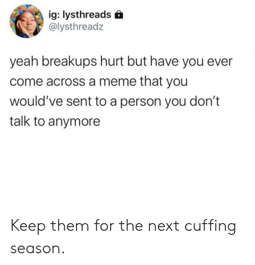 Meme, Yeah, and Next: ig: lysthreads  @lysthreadz  yeah breakups hurt but have you ever  come across a meme that you  would've sent to a person you don't  talk to anymore Keep them for the next cuffing season.