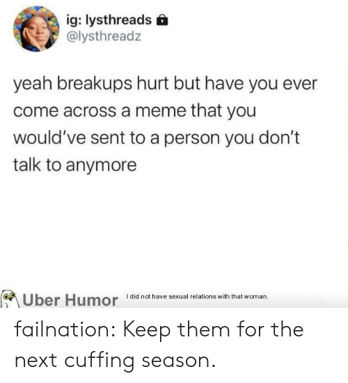 uber humor: ig: lysthreads  @lysthreadz  yeah breakups hurt but have you ever  come across a meme that you  would've sent to a person you don't  talk to anymore  Uber Humor  I did not have sexual relations with that woman. failnation:  Keep them for the next cuffing season.