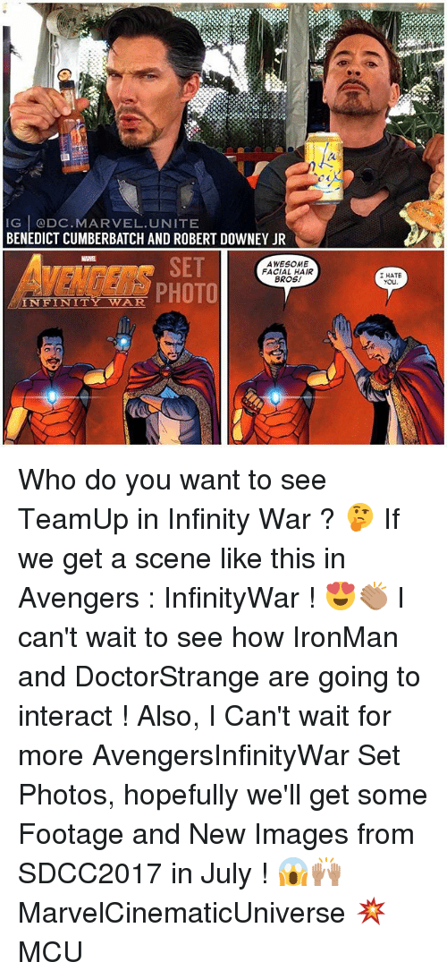 Memes, Robert Downey Jr., and Avengers: IG ODC. MARVEL UNITE  BENEDICT CUMBERBATCH AND ROBERT DOWNEY JR  SET  AWESOME  FACIAL HAIR  BROS!  INFINIT  I HATE Who do you want to see TeamUp in Infinity War ? 🤔 If we get a scene like this in Avengers : InfinityWar ! 😍👏🏽 I can't wait to see how IronMan and DoctorStrange are going to interact ! Also, I Can't wait for more AvengersInfinityWar Set Photos, hopefully we'll get some Footage and New Images from SDCC2017 in July ! 😱🙌🏽 MarvelCinematicUniverse 💥 MCU
