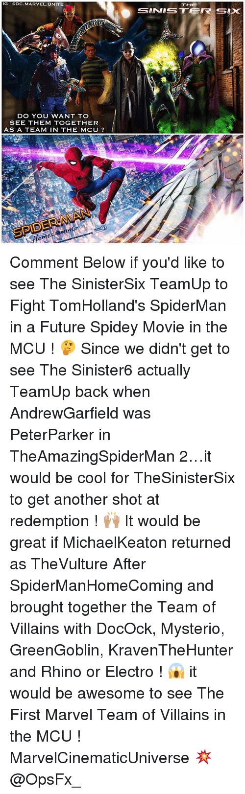 mysterio: IG ODC.MARVEL.UNITE  THE  DO YOU WANT TO  SEE THEM TOGETHER  AS A TEAM IN THE MCU ? Comment Below if you'd like to see The SinisterSix TeamUp to Fight TomHolland's SpiderMan in a Future Spidey Movie in the MCU ! 🤔 Since we didn't get to see The Sinister6 actually TeamUp back when AndrewGarfield was PeterParker in TheAmazingSpiderMan 2…it would be cool for TheSinisterSix to get another shot at redemption ! 🙌🏽 It would be great if MichaelKeaton returned as TheVulture After SpiderManHomeComing and brought together the Team of Villains with DocOck, Mysterio, GreenGoblin, KravenTheHunter and Rhino or Electro ! 😱 it would be awesome to see The First Marvel Team of Villains in the MCU ! MarvelCinematicUniverse 💥 @OpsFx_