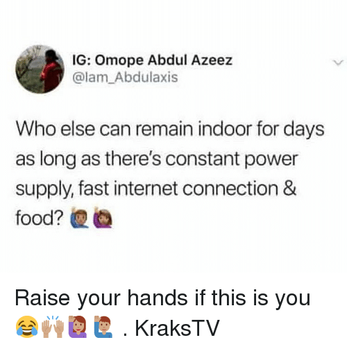 Internet, Memes, and Power: IG: Omope Abdul Azeez  @lam_Abdulaxis  Who else can remain indoor for days  as long as there's constant power  supply, fast internet connection & Raise your hands if this is you 😂🙌🏽🙋🏽♀️🙋🏽♂️ . KraksTV