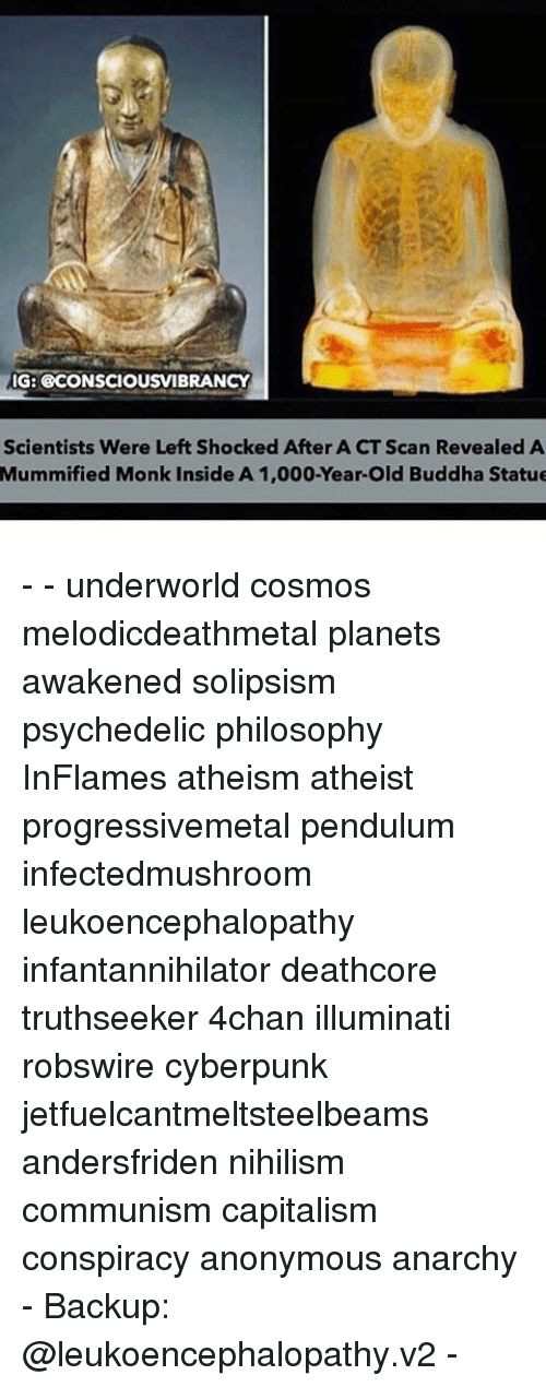 4chan, Illuminati, and Memes: IG: OOCONSCIOUSVIBRANCY  Scientists Were Left Shocked After A CT Scan Revealed A  Mummified Monk inside A 1,000-Year-Old Buddha Statue - - underworld cosmos melodicdeathmetal planets awakened solipsism psychedelic philosophy InFlames atheism atheist progressivemetal pendulum infectedmushroom leukoencephalopathy infantannihilator deathcore truthseeker 4chan illuminati robswire cyberpunk jetfuelcantmeltsteelbeams andersfriden nihilism communism capitalism conspiracy anonymous anarchy - Backup: @leukoencephalopathy.v2 -