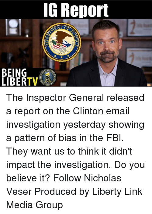 Fbi, Memes, and Email: IG Report  IA  BEING  LIBERTV  BER The Inspector General released a report on the Clinton email investigation yesterday showing a pattern of bias in the FBI. They want us to think it didn't impact the investigation. Do you believe it?  Follow Nicholas Veser Produced by Liberty Link Media Group