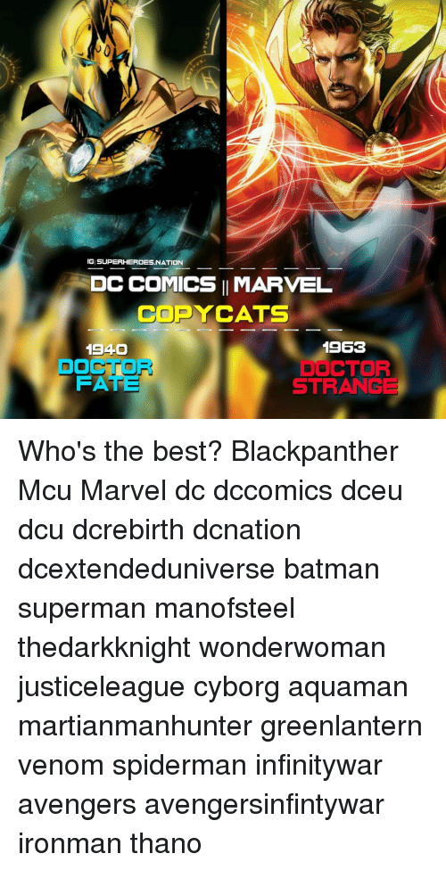 Batman, Doctor, and Memes: IG SUPERHEROESNATION  DC COMICS IMARVEL  COPYCATS  1940  DOCTOR  FATE  1963  DOCTOR  STRANGE Who's the best? Blackpanther Mcu Marvel dc dccomics dceu dcu dcrebirth dcnation dcextendeduniverse batman superman manofsteel thedarkknight wonderwoman justiceleague cyborg aquaman martianmanhunter greenlantern venom spiderman infinitywar avengers avengersinfintywar ironman thano