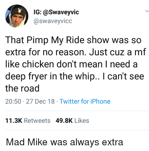 Iphone, Pimp My Ride, and Twitter: IG: @Swaveyvic  @swaveyvicc  That Pimp My Ride show was so  extra for no reason. Just cuz a mf  like chicken don't mean I need a  deep fryer in the whip.. I can't see  the road  20:50 27 Dec 18 Twitter for iPhone  11.3K Retweets 49.8K Likes Mad Mike was always extra