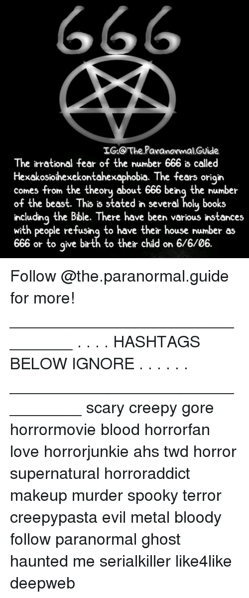 Books, Creepy, and DeMarcus Cousins: IG:@The.Paranormal.Guide  The irrational fear of the number 666 is called  Hexakosiohexekontahexaphobia. The fears origin  comes from the theory about 666 being the number  of the beast. This is stated in several holu books  including the Bble. There have been various instances  with people refusing to have their house number as  666 or to aive birth to their chld on 6/6/06. Follow @the.paranormal.guide for more! ________________________________ . . . . HASHTAGS BELOW IGNORE . . . . . . _________________________________ scary creepy gore horrormovie blood horrorfan love horrorjunkie ahs twd horror supernatural horroraddict makeup murder spooky terror creepypasta evil metal bloody follow paranormal ghost haunted me serialkiller like4like deepweb