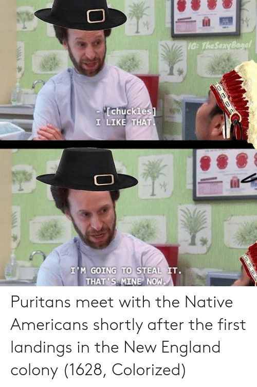 England, Mine, and New England: IG: TheSenyBa  chuckles  1 LIKE THAT  I'M GOING TO STEAL IT.  THAT 'S MINE NOW Puritans meet with the Native Americans shortly after the first landings in the New England colony (1628, Colorized)