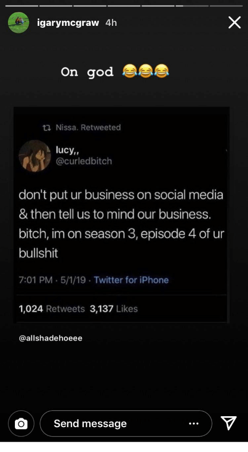 Season 3: igarymcgraw 4h  On god  ta Nissa. Retweeted  lucy,,  @curledbitch  don't put ur business on social media  & then tell us to mind our business.  bitch, im on season 3, episode 4 of ur  bullshit  7:01 PM.5/1/19 Twitter for iPhone  1,024 Retweets 3,137 Likes  @allshadehoeee  Send message