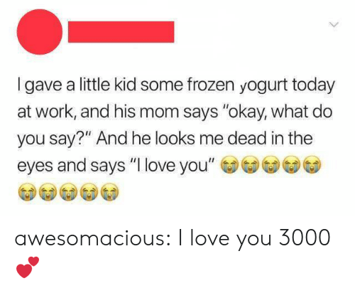 """Frozen, Love, and Tumblr: Igave a little kid some frozen yogurt today  at work, and his mom says """"okay, what do  you say?"""" And he looks me dead in the  eyes and says """"I love you"""" awesomacious:  I love you 3000 💕"""