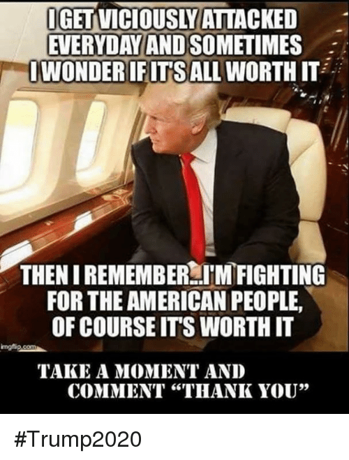 """Thank You, American, and The Americans: IGETVICIOUSLY ATTACKED  EVERYDAY AND SO  WONDERIFITSALLWORTHIT  THEN IREMEMBER TMFIGHTING  FOR THE AMERICAN PEOPLE,  OF COURSE ITS WORTH IT  TAKE A MOMENT AND  COMMENT """"THANK YOU"""" #Trump2020"""