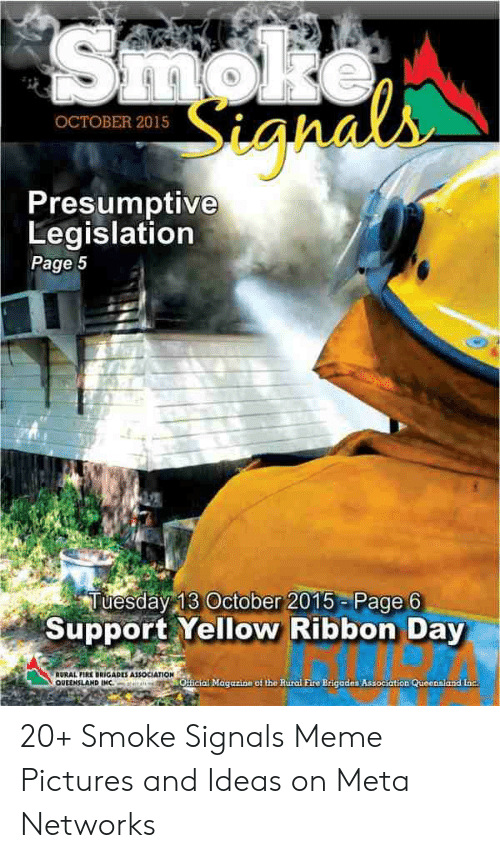 Smoke Signals Meme: igha  OCTOBER 2015  Presumptive  Legislation  Page 5  Tuesday 13 October 2015 Page 6  Support Yellow Ribbon Day  RURAL FIRE-RİGADES ASSOCIATION  QUEENSLAND IM  OHicial Magazine of the Rural Fire Brigades Association Queennland Inc 20+ Smoke Signals Meme Pictures and Ideas on Meta Networks