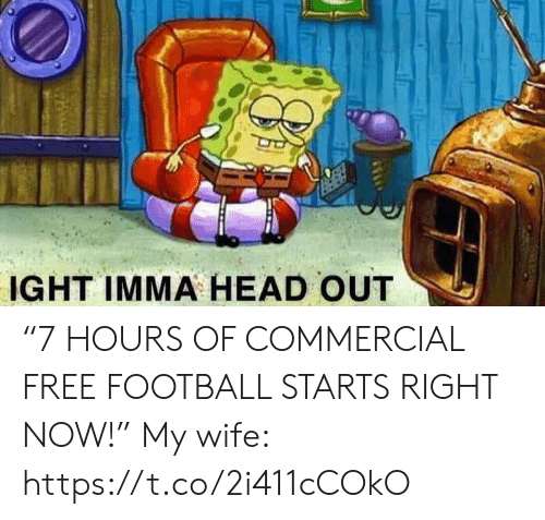 """Football, Head, and Nfl: IGHT IMMA HEAD OUT """"7 HOURS OF COMMERCIAL FREE FOOTBALL STARTS RIGHT NOW!""""  My wife: https://t.co/2i411cCOkO"""