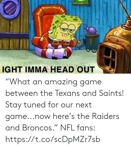 """stay tuned: IGHT IMMA HEAD OUT """"What an amazing game between the Texans and Saints! Stay tuned for our next game...now here's the Raiders and Broncos.""""  NFL fans: https://t.co/scDpMZr7sb"""