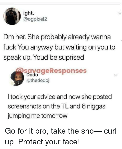 Advice, Tomorrow, and Screenshots: ight.  @ogpixel2  Dm her. She probably already wanna  fuck You anyway but waiting on you to  speak up. Youd be suprised  savageResponses  Dodo  @thedodoj  I took your advice and now she posted  screenshots on the TL and 6 niggas  jumping me tomorrow Go for it bro, take the sho— curl up! Protect your face!