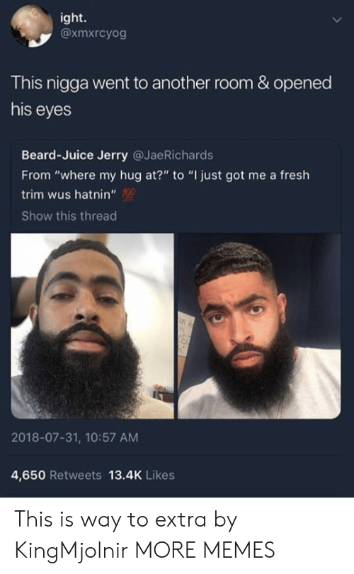 """Roomful: ight.  @xmxrcyog  This nigga went to another room & opened  his eyes  Beard-Juice Jerry @JaeRichards  From """"where my hug at?"""" to """"I just got me a fresh  trim wus hatnin""""  Show this thread  2018-07-31, 10:57 AM  4,650 Retweets 13.4K Likes This is way to extra by KingMjolnir MORE MEMES"""