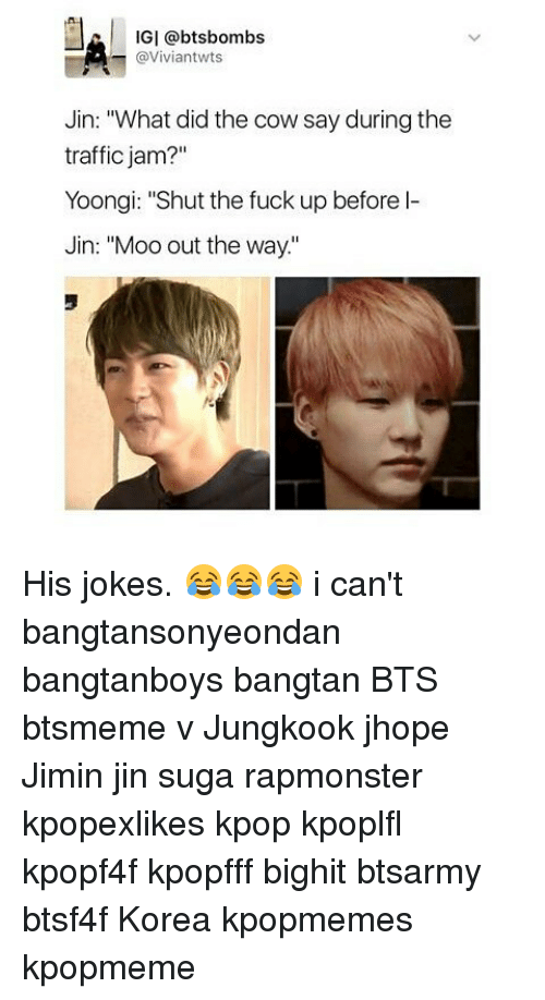 "Memes, Traffic, and Fuck: IGI @bts bombs  (a Viviantwts  Jin: ""What did the cow say during the  traffic jam?""  Yoongi: ""Shut the fuck up before l-  Jin: ""Moo out the way."" His jokes. 😂😂😂 i can't bangtansonyeondan bangtanboys bangtan BTS btsmeme v Jungkook jhope Jimin jin suga rapmonster kpopexlikes kpop kpoplfl kpopf4f kpopfff bighit btsarmy btsf4f Korea kpopmemes kpopmeme"
