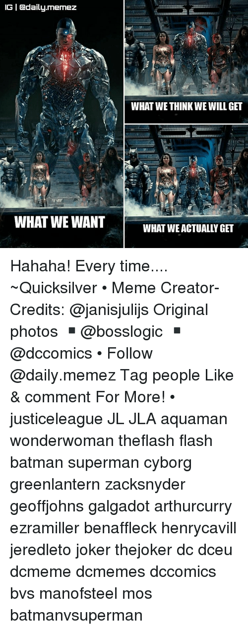 meme creator: IGI Cadaily.memez  WHAT WE WANT  WHAT WE THINK WE WILL GET Hahaha! Every time.... ~Quicksilver • Meme Creator-Credits: @janisjulijs Original photos ▪@bosslogic ▪@dccomics • Follow @daily.memez Tag people Like & comment For More! • justiceleague JL JLA aquaman wonderwoman theflash flash batman superman cyborg greenlantern zacksnyder geoffjohns galgadot arthurcurry ezramiller benaffleck henrycavill jeredleto joker thejoker dc dceu dcmeme dcmemes dccomics bvs manofsteel mos batmanvsuperman