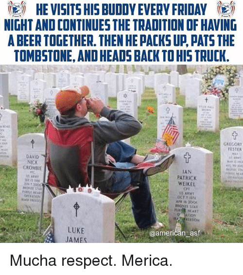 tombstone: igi HE VISITS HIS BUDDY EVERY FRIDAY 5  NIGHT AND CONTINUES THE TRADITION OF HAVING  A BEER TOGETHER. THEN HE PACKS UP PATS THE  TOMBSTONE, AND HEADS BACK TO HIS TRUCK.  GREGORY  ESTER  DAVID  NICK  CROMBIE  TAN  PATRICK  WEIKEL  CT  U HLART  LUKE  JAMES  @american ast Mucha respect. Merica.