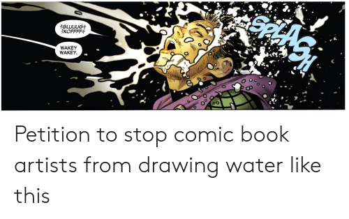 petition: iGLUUUG  KOFFFF  WAKEY  WAKEY Petition to stop comic book artists from drawing water like this