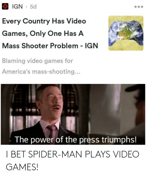 I Bet, Spider, and SpiderMan: IGN 5d  Every Country Has Video  Games, Only One Has A  Mass Shooter Problem IGN  Blaming video games for  America's mass-shooting...  The power of the press triumphs! I BET SPIDER-MAN PLAYS VIDEO GAMES!