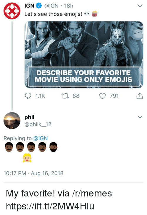 Memes, Emojis, and Movie: IGN @IGN 18h  Let's see those emojis!IlI  DESCRIBE YOUR FAVORITE  MOVIE USING ONLY EMOJIS  phil  @philk_12  Replying to @IGN  10:17 PM Aug 16, 2018 My favorite! via /r/memes https://ift.tt/2MW4HIu