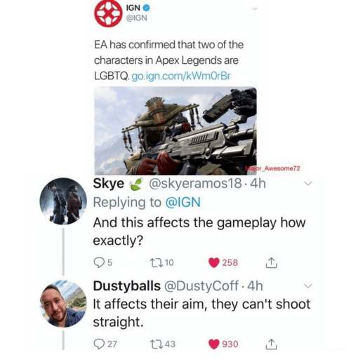 Apex, Ign, and How: IGN  @IGN  EA has confirmed that two of the  characters in Apex Legends are  LGBTQ. go.ign.com/kWmOrBr  ajor Awesome72  Skye@skyeramos18.4h  Replying to @IGN  And this affects the gameplay how  exactly?  10  258  Dustyballs @DustyCoff.4h  It affects their aim, they can't shoot  straight.  27t043  930