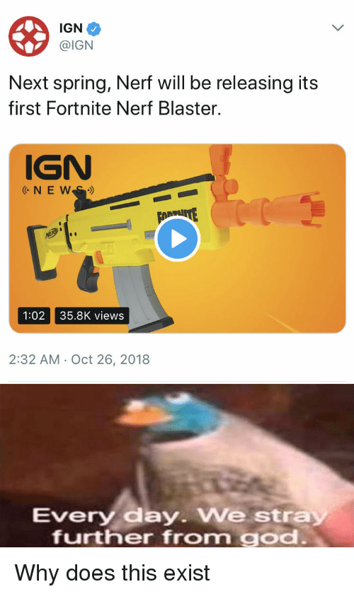 God, Spring, and Ign: IGN  @IGN  Next spring, Nerf will be releasing its  first Fortnite Nerf Blaster.  IGN  1:02 35.8K views  2:32 AM Oct 26, 2018  very day. We stra  further from god Why does this exist