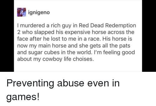 red dead redemption 2: ignigeno  I murdered a rich guy in Red Dead Redemption  2 who slapped his expensive horse across the  face after he lost to me in a race. His horse is  now my main horse and she gets all the pats  and sugar cubes in the world. I'm feeling good  about my cowboy life choises. Preventing abuse even in games!