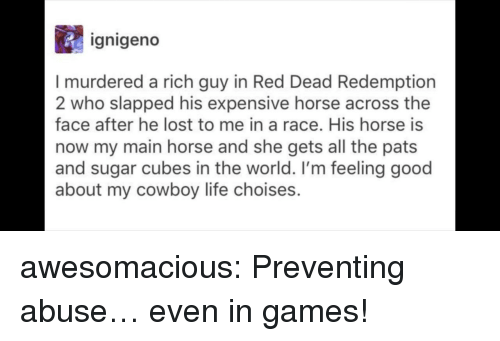 red dead redemption 2: ignigeno  I murdered a rich guy in Red Dead Redemption  2 who slapped his expensive horse across the  face after he lost to me in a race. His horse is  now my main horse and she gets all the pats  and sugar cubes in the world. I'm feeling good  about my cowboy life choises. awesomacious:  Preventing abuse… even in games!