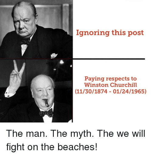 Winston Churchill, Fight, and Churchill: Ignoring this post  Paying respects to  Winston Churchill  (11/30/1874 01/24/1965) The man. The myth. The we will fight on the beaches!