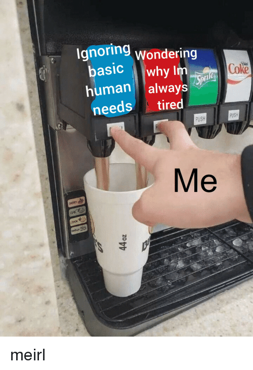 MeIRL, Human, and Coke: Ignoring wondering  basic why Im  human always  needs tired  Coke  PUSH  FUSH  Me meirl