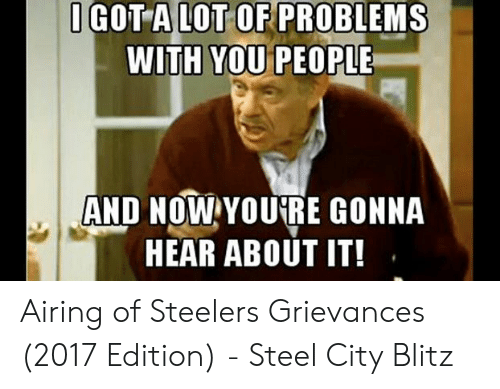 Steelers, Steel, and Blitz: IGOT A LOT OF PROBLEMS  WITH YOU PEOPLE  AND NOW YOURE GONNA  HEAR ABOUT IT! Airing of Steelers Grievances (2017 Edition) - Steel City Blitz
