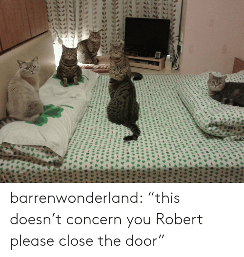 "Target, Tumblr, and Blog: igrty  efrditn  4 barrenwonderland:  ""this doesn't concern you Robert please close the door"""