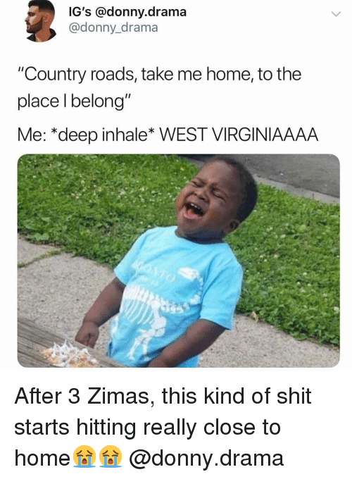 """Memes, Shit, and Home: IG's @donny.drama  @donny_drama  """"Country roads, take me home, to the  place l belong""""  Me: *deep inhale* WEST VIRGINIAAAA After 3 Zimas, this kind of shit starts hitting really close to home😭😭 @donny.drama"""