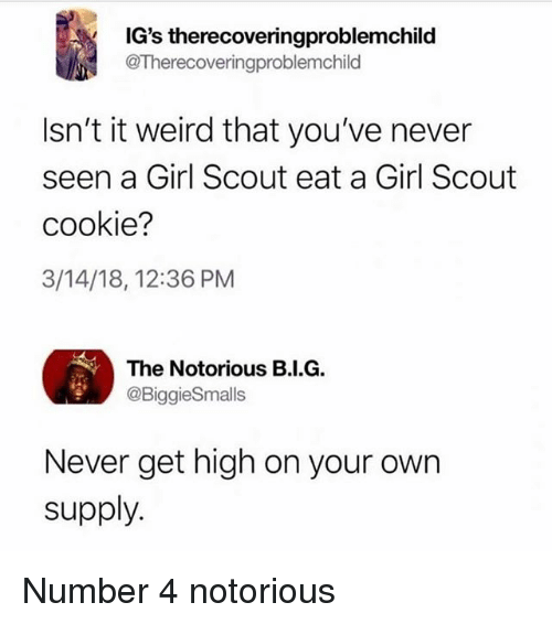 Memes, Weird, and Girl: IG's therecoveringproblemchild  @Therecoveringproblemchild  Isn't it weird that you've never  seen a Girl Scout eat a Girl Scout  cookie?  3/14/18, 12:36 PM  The Notorious B.I.G.  @BiggieSmalls  Never get high on your own  supply. Number 4 notorious