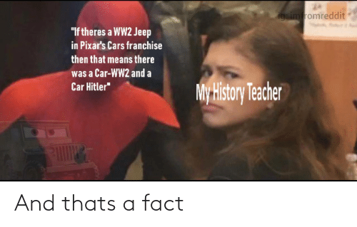 "ww2: igsimfromreddit  ""If theres a WW2 Jeep  in Pixar's Cars franchise  then that means there  was a Car-WW2 and a  Car Hitler""  My History Teacher And thats a fact"