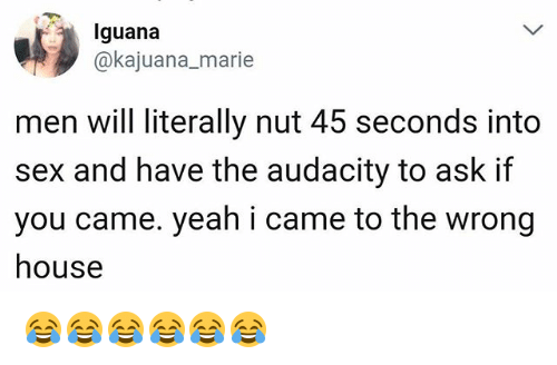 Sex, Yeah, and Audacity: Iguana  @kajuana_marie  men will literally nut 45 seconds into  sex and have the audacity to ask if  you came. yeah i came to the wrong  house 😂😂😂😂😂😂