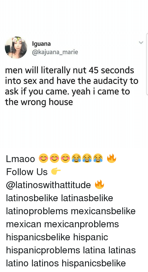 Latinos, Memes, and Sex: Iguana  @@kajuana_marie  men will literally nut 45 seconds  into sex and have the audacity to  ask if you came. yeah i came to  the wrong house Lmaoo 😊😊😊😂😂😂 🔥 Follow Us 👉 @latinoswithattitude 🔥 latinosbelike latinasbelike latinoproblems mexicansbelike mexican mexicanproblems hispanicsbelike hispanic hispanicproblems latina latinas latino latinos hispanicsbelike
