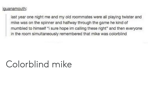 """The Game, Game, and Old: iguanamouth:  last year one night me and my old roommates were all playing twister and  mike was on the spinner and halfway through the game he kind of  mumbled to himself """"i sure hope im calling these right"""" and then everyone  in the room simultaneously remembered that mike was colorblind Colorblind mike"""