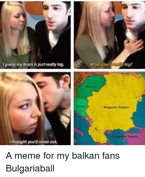 Empire, Meme, and Brain: Iguess my brain is justreally bigWhat ehey big  lulgarian Empire  l thought you'd never ask A meme for my balkan fans  Bulgariaball